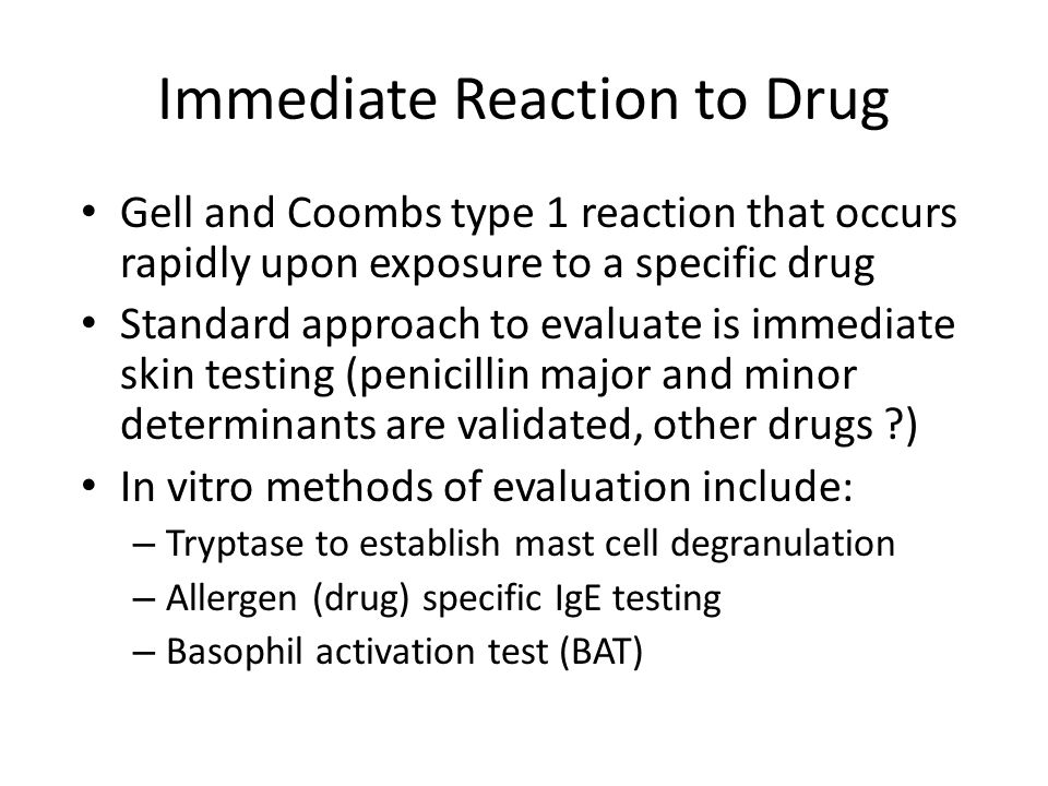 Immediate Reaction to Drug Gell and Coombs type 1 reaction that occurs rapidly upon exposure to a specific drug Standard approach to evaluate is immed