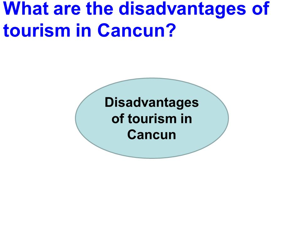 What are the disadvantages of tourism in Cancun? Disadvantages of tourism in Cancun