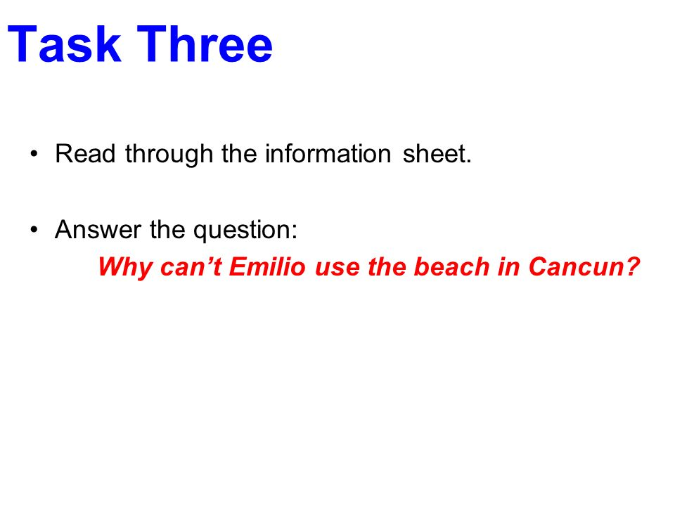 Task Three Read through the information sheet. Answer the question: Why cant Emilio use the beach in Cancun?
