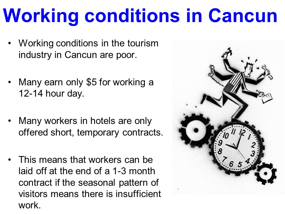 Working conditions in Cancun Working conditions in the tourism industry in Cancun are poor. Many earn only $5 for working a 12-14 hour day. Many worke