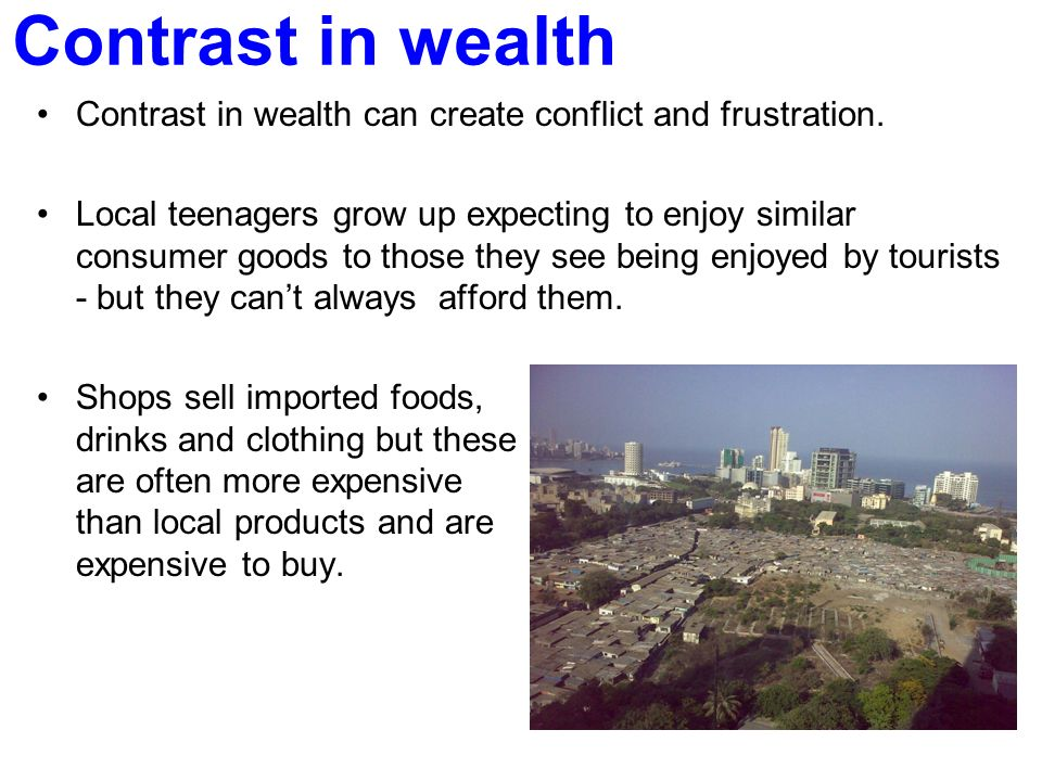 Contrast in wealth Contrast in wealth can create conflict and frustration. Local teenagers grow up expecting to enjoy similar consumer goods to those