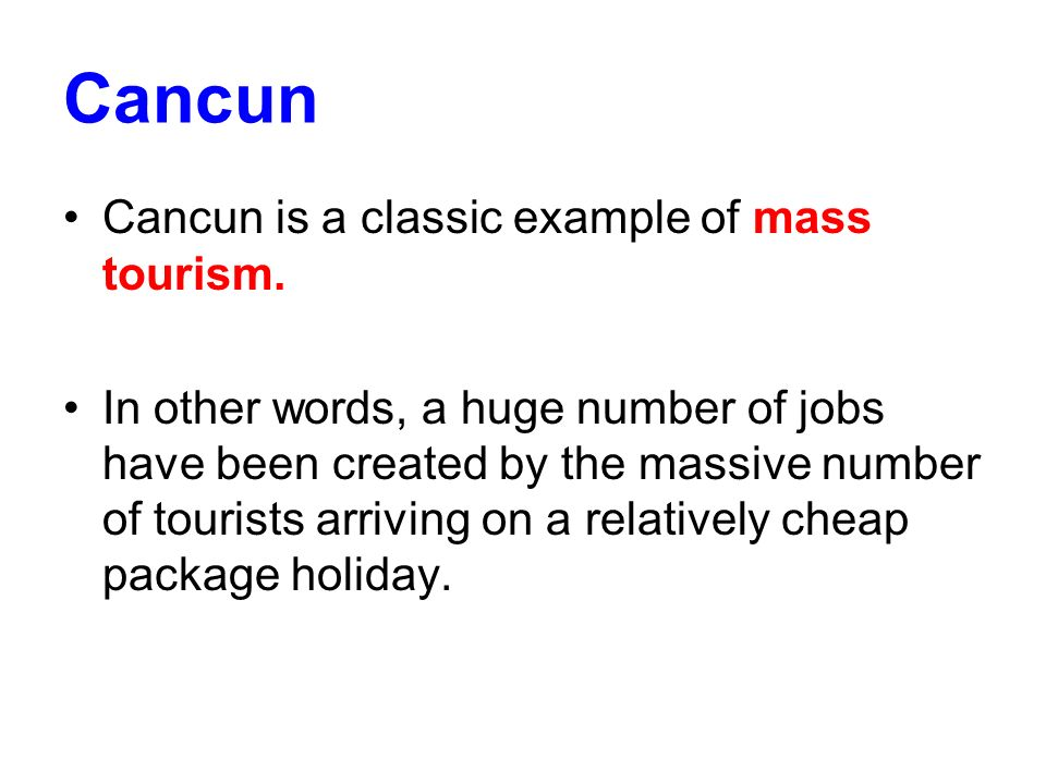 Cancun Cancun is a classic example of mass tourism. In other words, a huge number of jobs have been created by the massive number of tourists arriving