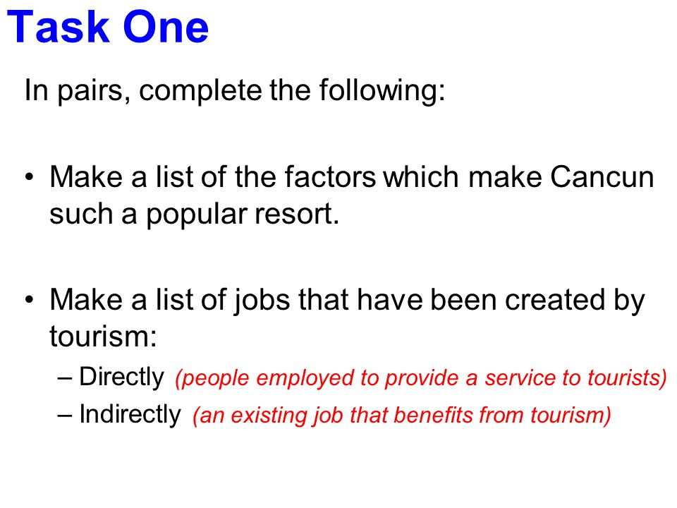 Task One In pairs, complete the following: Make a list of the factors which make Cancun such a popular resort. Make a list of jobs that have been crea