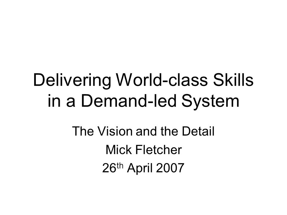 Delivering World-class Skills in a Demand-led System The Vision and the Detail Mick Fletcher 26 th April 2007