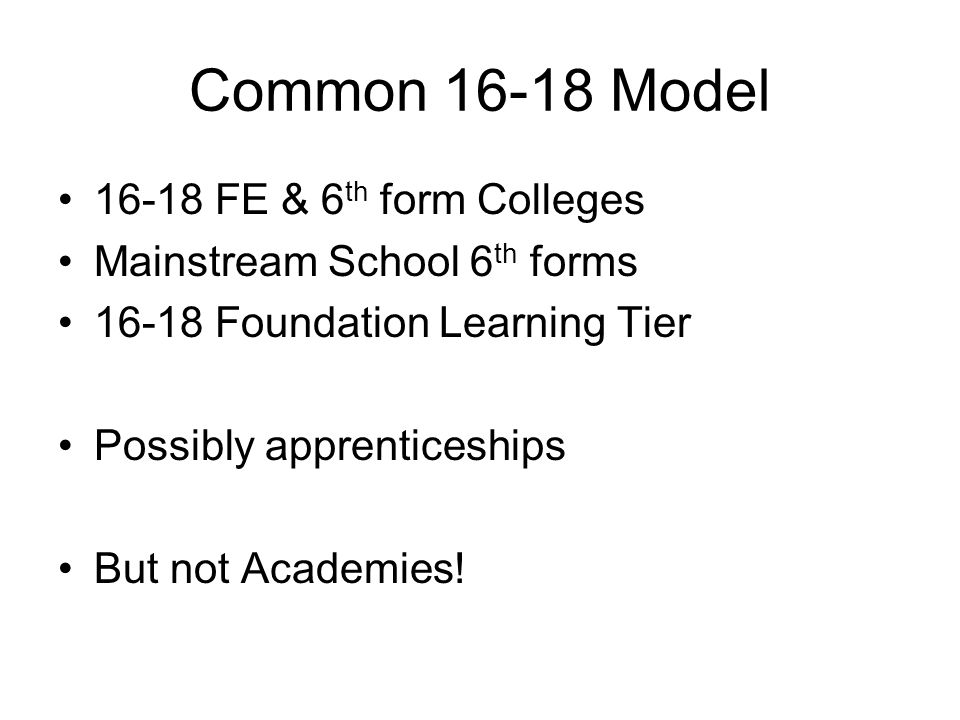 Common 16-18 Model 16-18 FE & 6 th form Colleges Mainstream School 6 th forms 16-18 Foundation Learning Tier Possibly apprenticeships But not Academies!