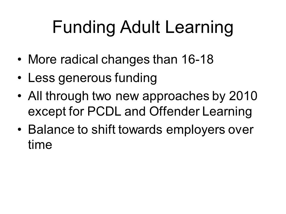 Funding Adult Learning More radical changes than 16-18 Less generous funding All through two new approaches by 2010 except for PCDL and Offender Learning Balance to shift towards employers over time