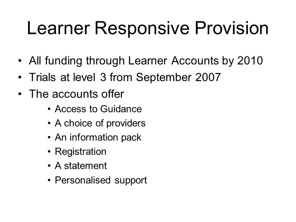 Learner Responsive Provision All funding through Learner Accounts by 2010 Trials at level 3 from September 2007 The accounts offer Access to Guidance A choice of providers An information pack Registration A statement Personalised support