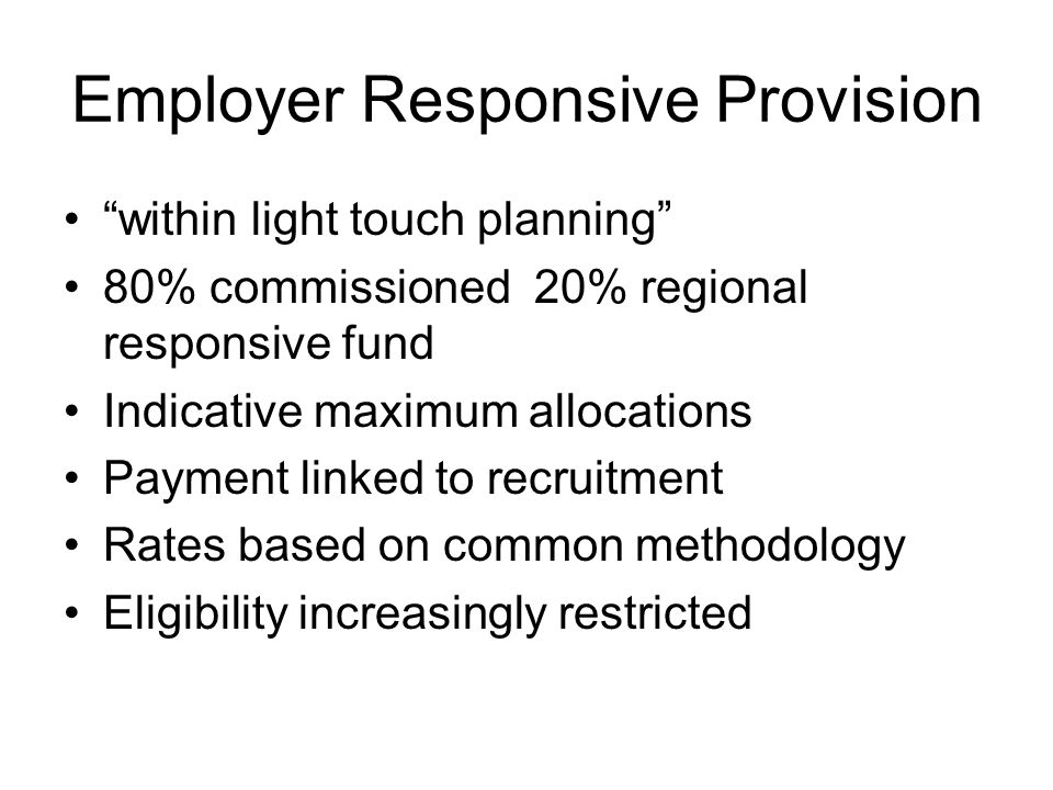 Employer Responsive Provision within light touch planning 80% commissioned 20% regional responsive fund Indicative maximum allocations Payment linked to recruitment Rates based on common methodology Eligibility increasingly restricted