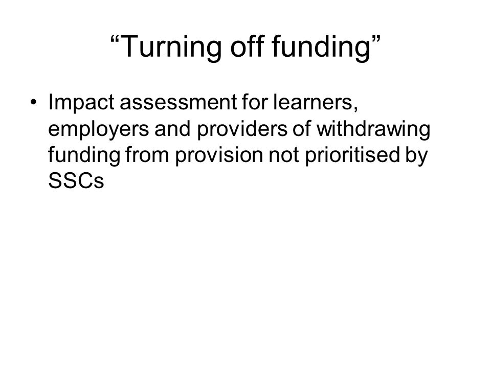 Turning off funding Impact assessment for learners, employers and providers of withdrawing funding from provision not prioritised by SSCs
