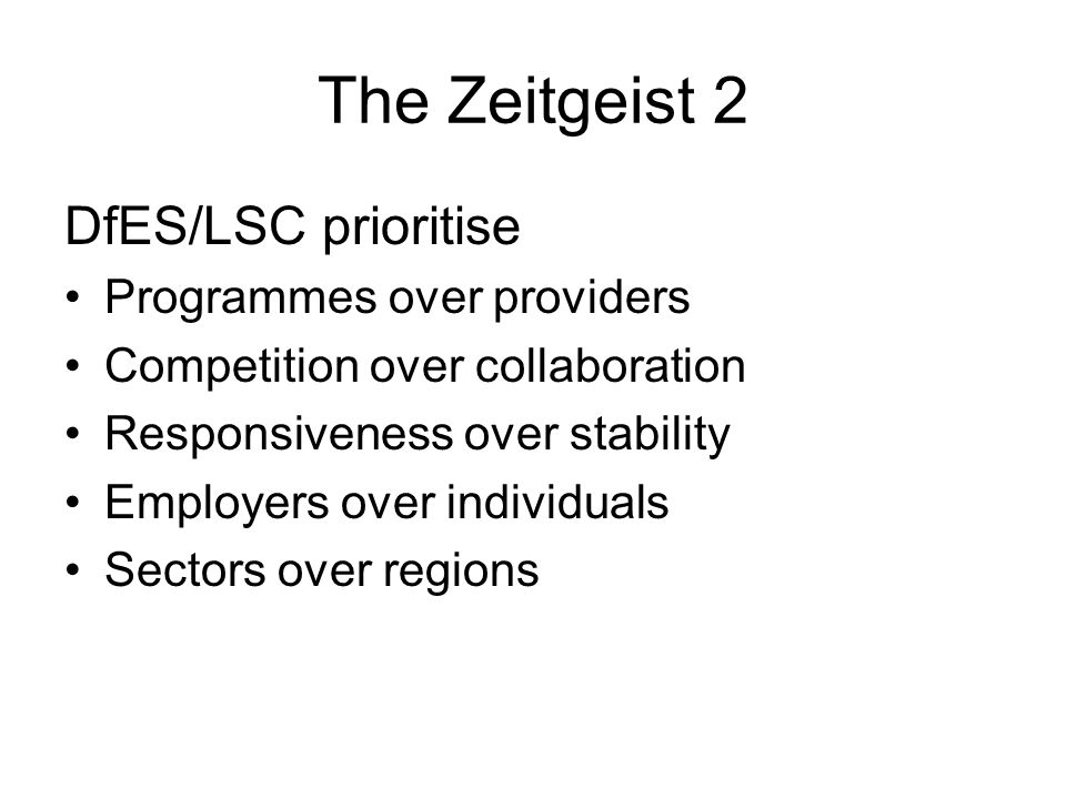 The Zeitgeist 2 DfES/LSC prioritise Programmes over providers Competition over collaboration Responsiveness over stability Employers over individuals Sectors over regions