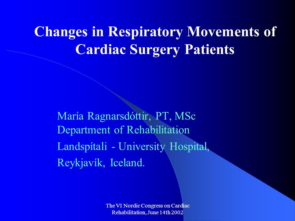 The VI Nordic Congress on Cardiac Rehabilitation, June 14th 2002 Changes in Respiratory Movements of Cardiac Surgery Patients María Ragnarsdóttir, PT, MSc Department of Rehabilitation Landspítali - University Hospital, Reykjavík, Iceland.