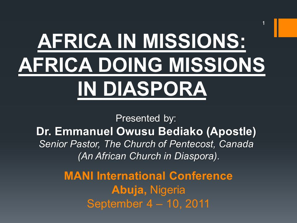 AFRICA IN MISSIONS: AFRICA DOING MISSIONS IN DIASPORA 1 MANI International Conference Abuja, Nigeria September 4 – 10, 2011 Presented by: Dr. Emmanuel