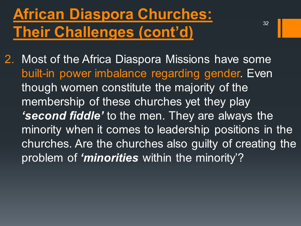 African Diaspora Churches: Their Challenges (contd) 2.Most of the Africa Diaspora Missions have some built-in power imbalance regarding gender. Even t