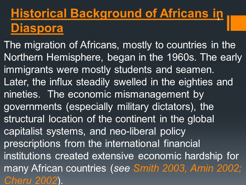 Historical Background of Africans in Diaspora The migration of Africans, mostly to countries in the Northern Hemisphere, began in the 1960s. The early