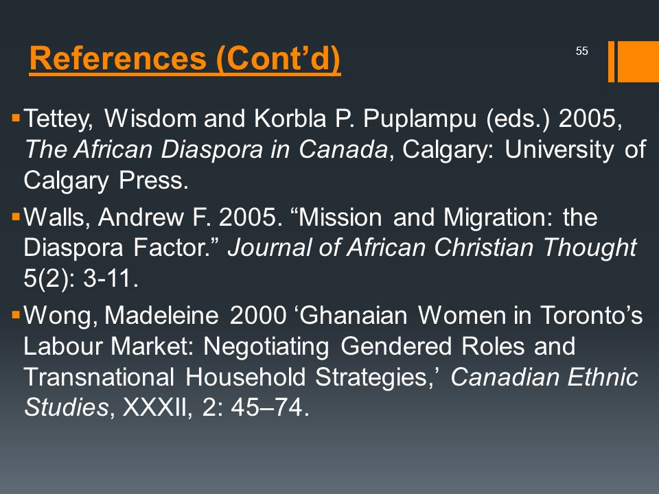References (Contd) Tettey, Wisdom and Korbla P. Puplampu (eds.) 2005, The African Diaspora in Canada, Calgary: University of Calgary Press. Walls, And