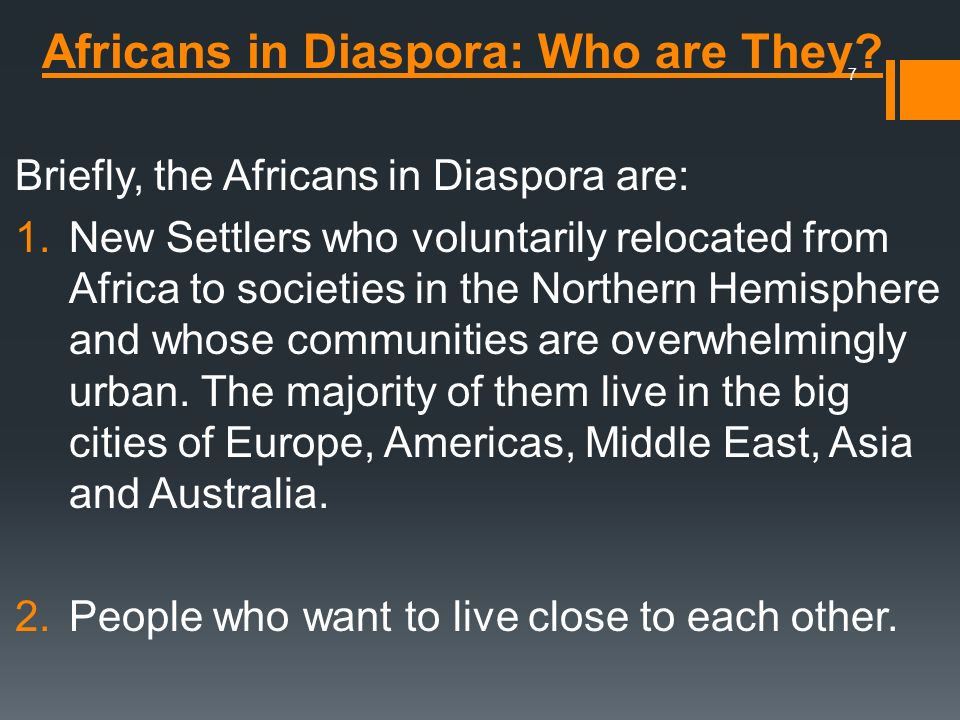 Africans in Diaspora: Who are They? Briefly, the Africans in Diaspora are: 1.New Settlers who voluntarily relocated from Africa to societies in the No