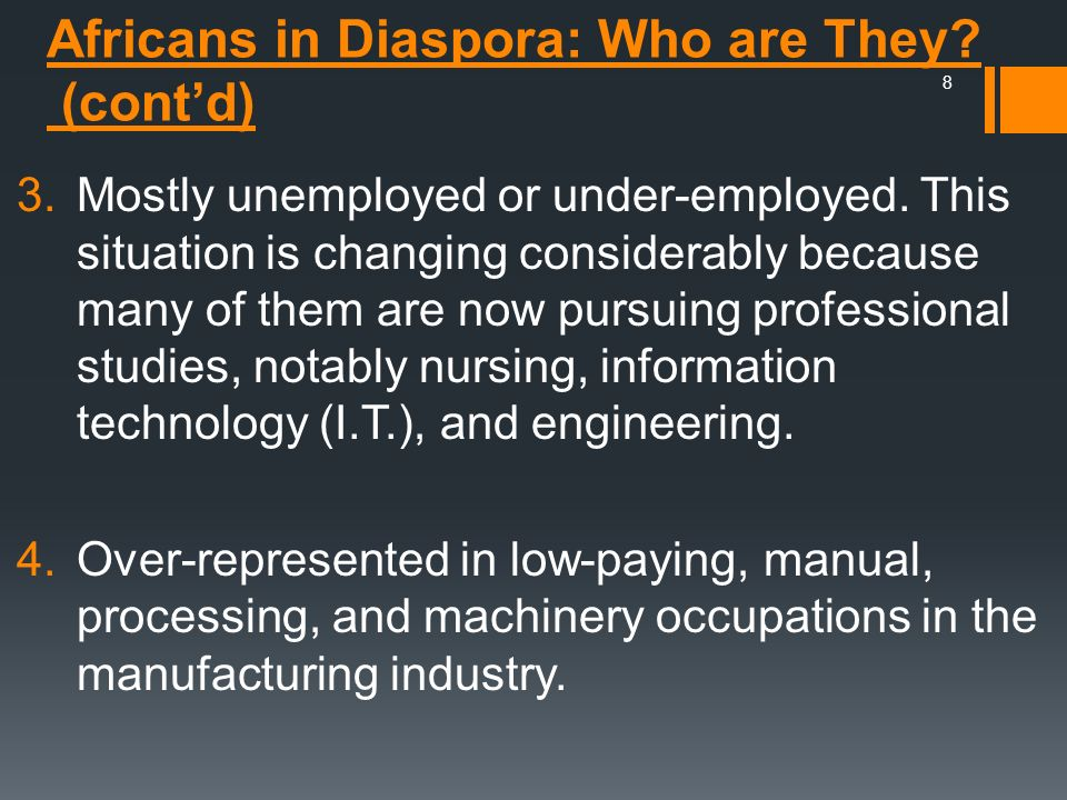 Africans in Diaspora: Who are They? (contd) 3.Mostly unemployed or under-employed. This situation is changing considerably because many of them are no