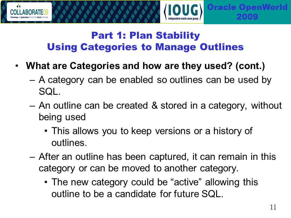 11 Oracle OpenWorld 2009 Part 1: Plan Stability Using Categories to Manage Outlines What are Categories and how are they used.