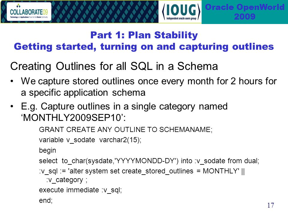17 Oracle OpenWorld 2009 Part 1: Plan Stability Getting started, turning on and capturing outlines Creating Outlines for all SQL in a Schema We capture stored outlines once every month for 2 hours for a specific application schema E.g.
