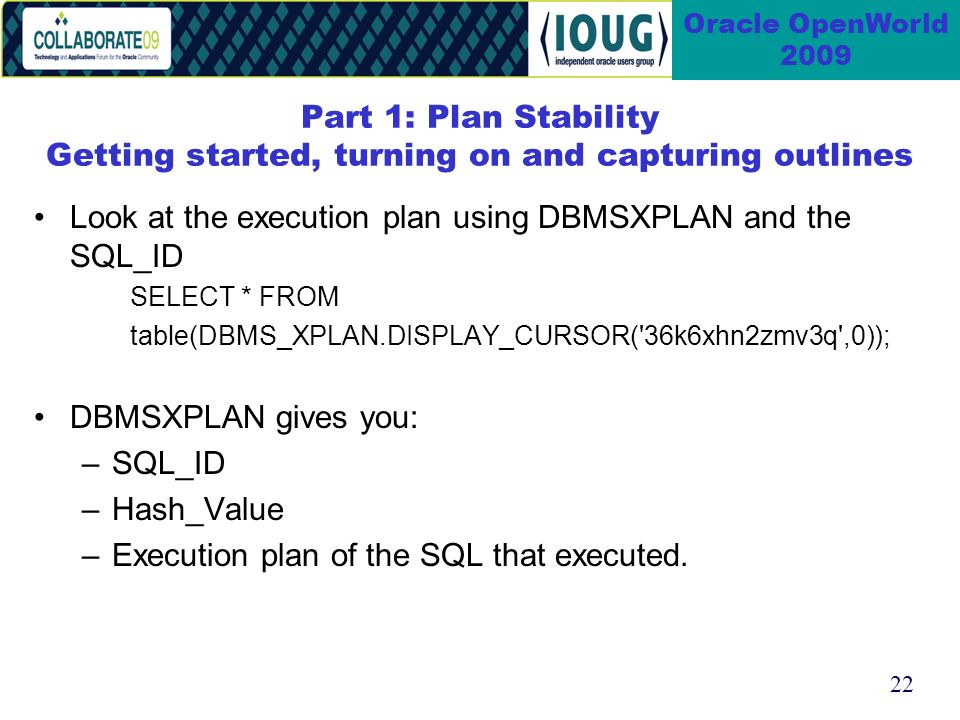 22 Oracle OpenWorld 2009 Part 1: Plan Stability Getting started, turning on and capturing outlines Look at the execution plan using DBMSXPLAN and the SQL_ID SELECT * FROM table(DBMS_XPLAN.DISPLAY_CURSOR( 36k6xhn2zmv3q ,0)); DBMSXPLAN gives you: –SQL_ID –Hash_Value –Execution plan of the SQL that executed.