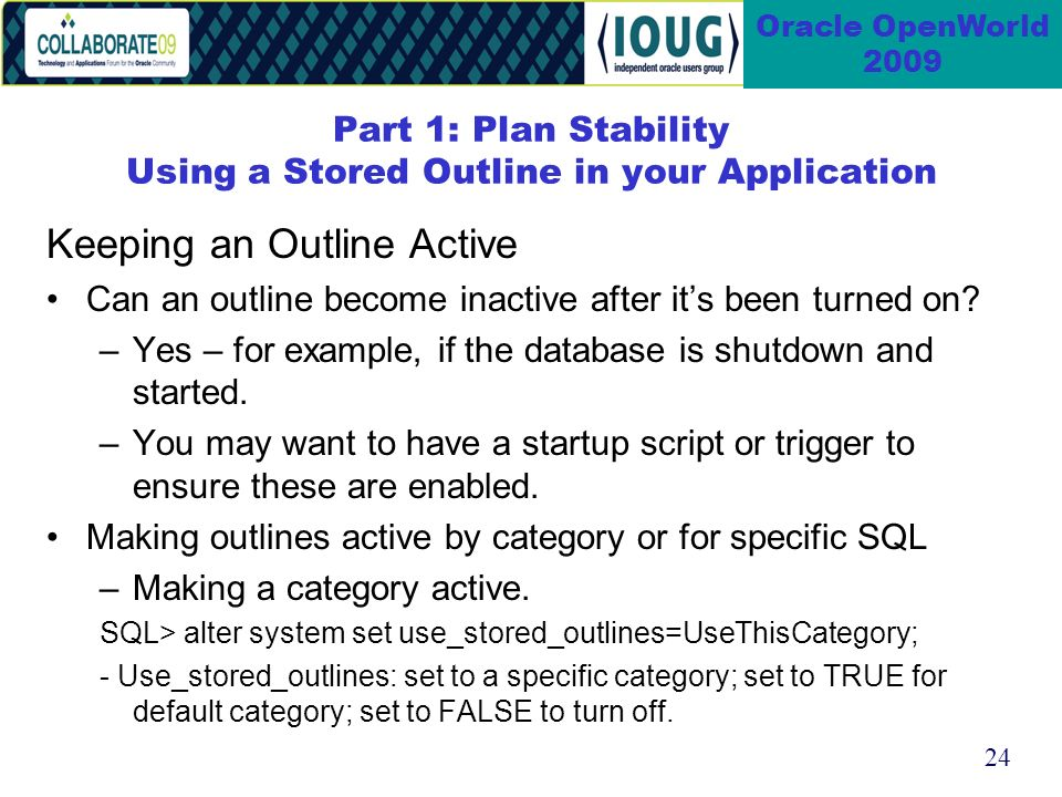 24 Oracle OpenWorld 2009 Part 1: Plan Stability Using a Stored Outline in your Application Keeping an Outline Active Can an outline become inactive after its been turned on.