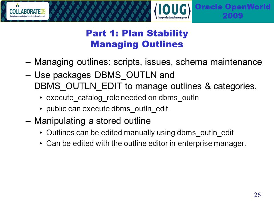 26 Oracle OpenWorld 2009 Part 1: Plan Stability Managing Outlines –Managing outlines: scripts, issues, schema maintenance –Use packages DBMS_OUTLN and DBMS_OUTLN_EDIT to manage outlines & categories.