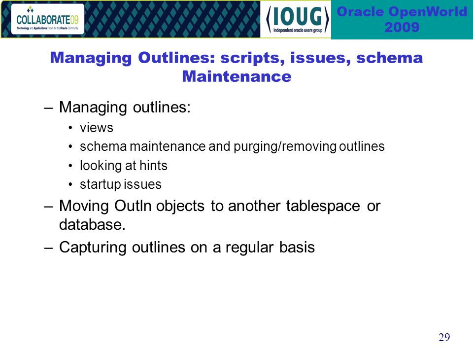 29 Oracle OpenWorld 2009 Managing Outlines: scripts, issues, schema Maintenance –Managing outlines: views schema maintenance and purging/removing outlines looking at hints startup issues –Moving Outln objects to another tablespace or database.