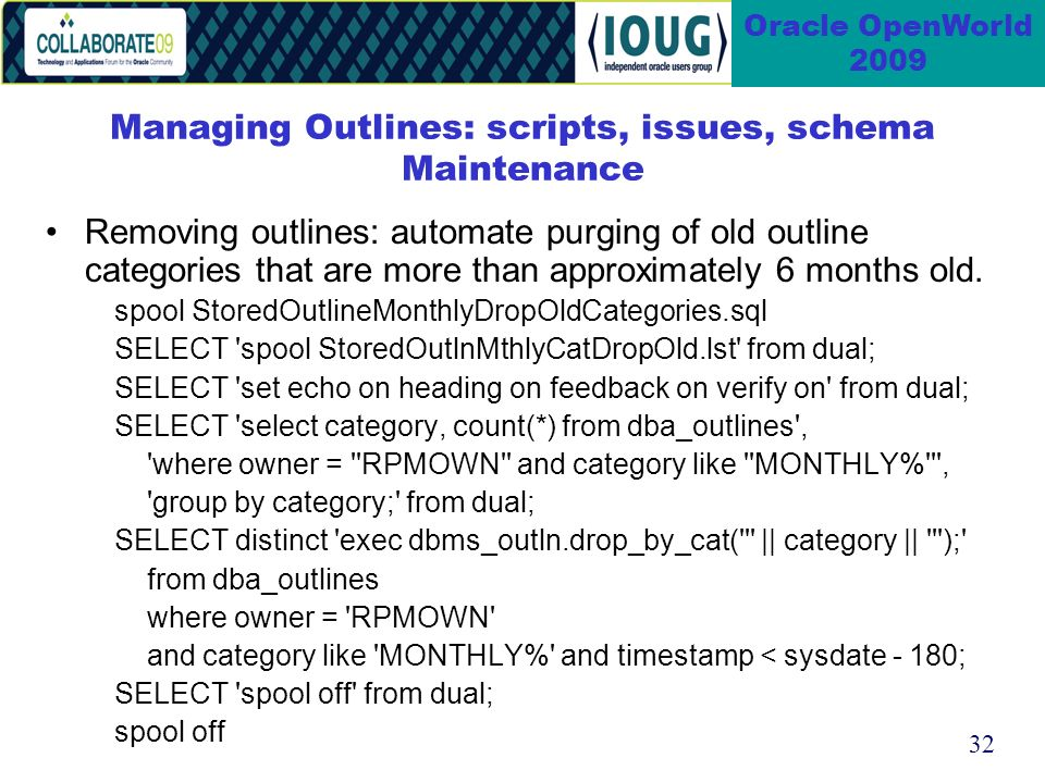 32 Oracle OpenWorld 2009 Managing Outlines: scripts, issues, schema Maintenance Removing outlines: automate purging of old outline categories that are more than approximately 6 months old.