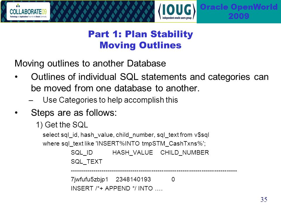 35 Oracle OpenWorld 2009 Moving outlines to another Database Outlines of individual SQL statements and categories can be moved from one database to another.