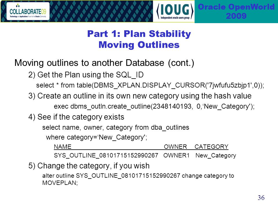 36 Oracle OpenWorld 2009 Moving outlines to another Database (cont.) 2) Get the Plan using the SQL_ID select * from table(DBMS_XPLAN.DISPLAY_CURSOR( 7jwfufu5zbjp1 ,0)); 3) Create an outline in its own new category using the hash value exec dbms_outln.create_outline(2348140193, 0,New_Category ); 4) See if the category exists select name, owner, category from dba_outlines where category=New_Category ; NAME OWNER CATEGORY SYS_OUTLINE_08101715152990267 OWNER1 New_Category 5) Change the category, if you wish alter outline SYS_OUTLINE_08101715152990267 change category to MOVEPLAN; Part 1: Plan Stability Moving Outlines