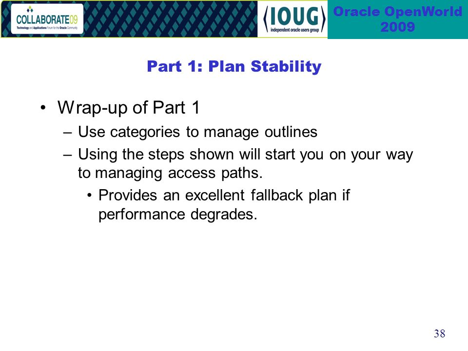 38 Oracle OpenWorld 2009 Part 1: Plan Stability Wrap-up of Part 1 –Use categories to manage outlines –Using the steps shown will start you on your way to managing access paths.