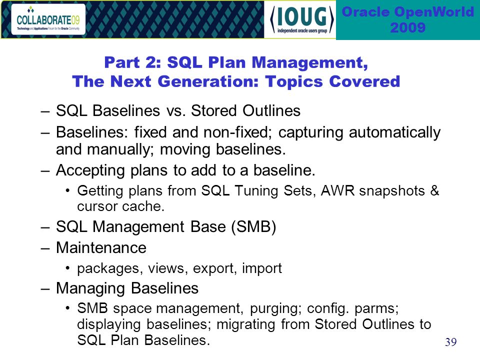 39 Oracle OpenWorld 2009 Part 2: SQL Plan Management, The Next Generation: Topics Covered –SQL Baselines vs.
