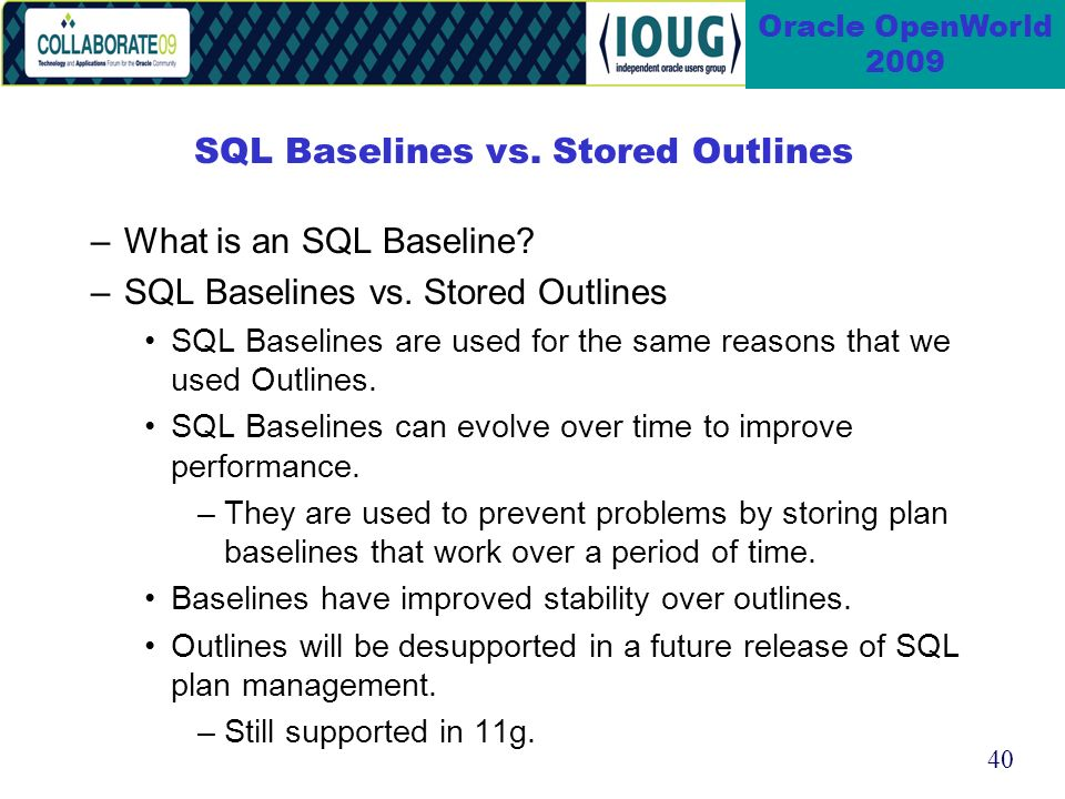 40 Oracle OpenWorld 2009 SQL Baselines vs. Stored Outlines –What is an SQL Baseline.