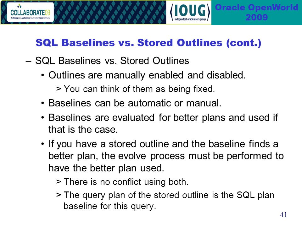 41 Oracle OpenWorld 2009 SQL Baselines vs. Stored Outlines (cont.) –SQL Baselines vs.
