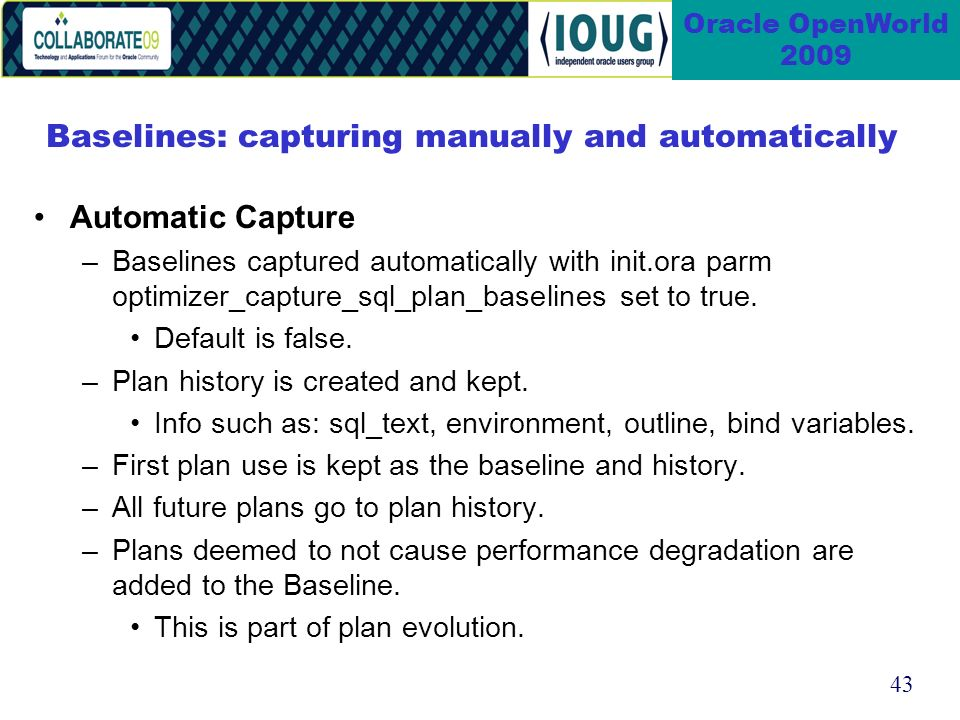 43 Oracle OpenWorld 2009 Baselines: capturing manually and automatically Automatic Capture –Baselines captured automatically with init.ora parm optimizer_capture_sql_plan_baselines set to true.