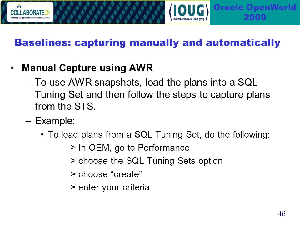 46 Oracle OpenWorld 2009 Baselines: capturing manually and automatically Manual Capture using AWR –To use AWR snapshots, load the plans into a SQL Tuning Set and then follow the steps to capture plans from the STS.