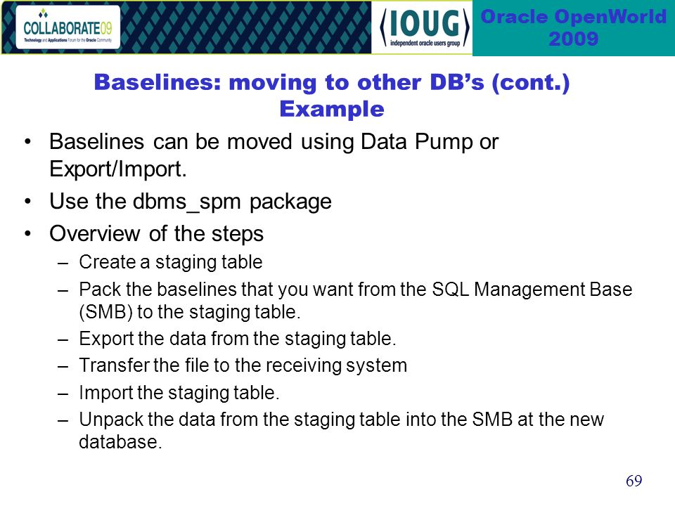 69 Oracle OpenWorld 2009 Baselines: moving to other DBs (cont.) Example Baselines can be moved using Data Pump or Export/Import.
