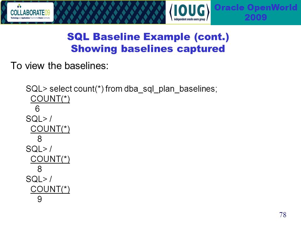 78 Oracle OpenWorld 2009 SQL Baseline Example (cont.) Showing baselines captured To view the baselines: SQL> select count(*) from dba_sql_plan_baselines; COUNT(*) 6 SQL> / COUNT(*) 8 SQL> / COUNT(*) 8 SQL> / COUNT(*) 9