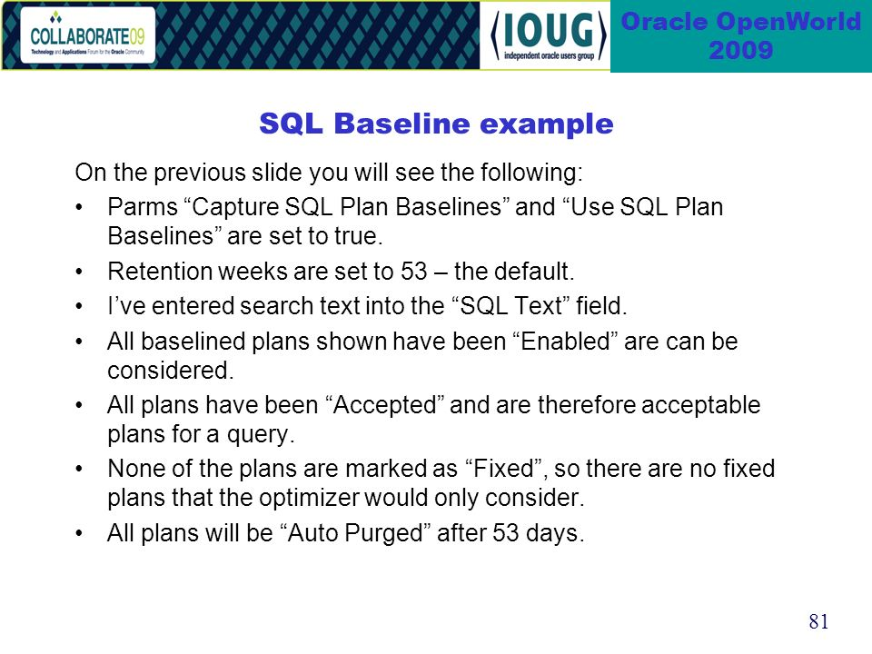 81 Oracle OpenWorld 2009 SQL Baseline example On the previous slide you will see the following: Parms Capture SQL Plan Baselines and Use SQL Plan Baselines are set to true.