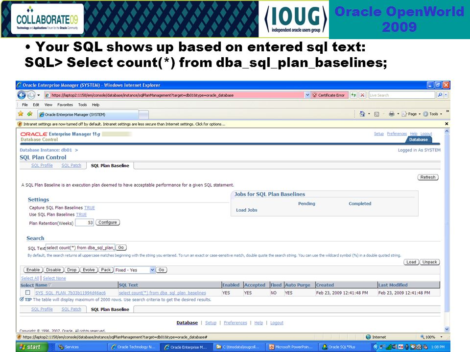 82 Oracle OpenWorld 2009 Your SQL shows up based on entered sql text: SQL> Select count(*) from dba_sql_plan_baselines;