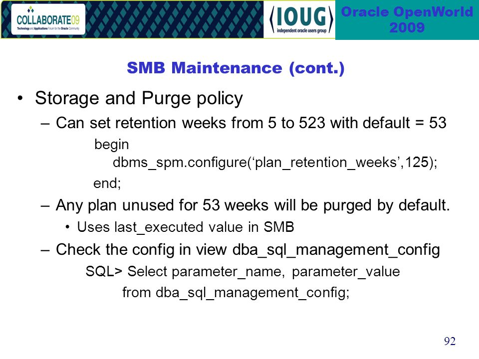 92 Oracle OpenWorld 2009 SMB Maintenance (cont.) Storage and Purge policy –Can set retention weeks from 5 to 523 with default = 53 begin dbms_spm.configure(plan_retention_weeks,125); end; –Any plan unused for 53 weeks will be purged by default.