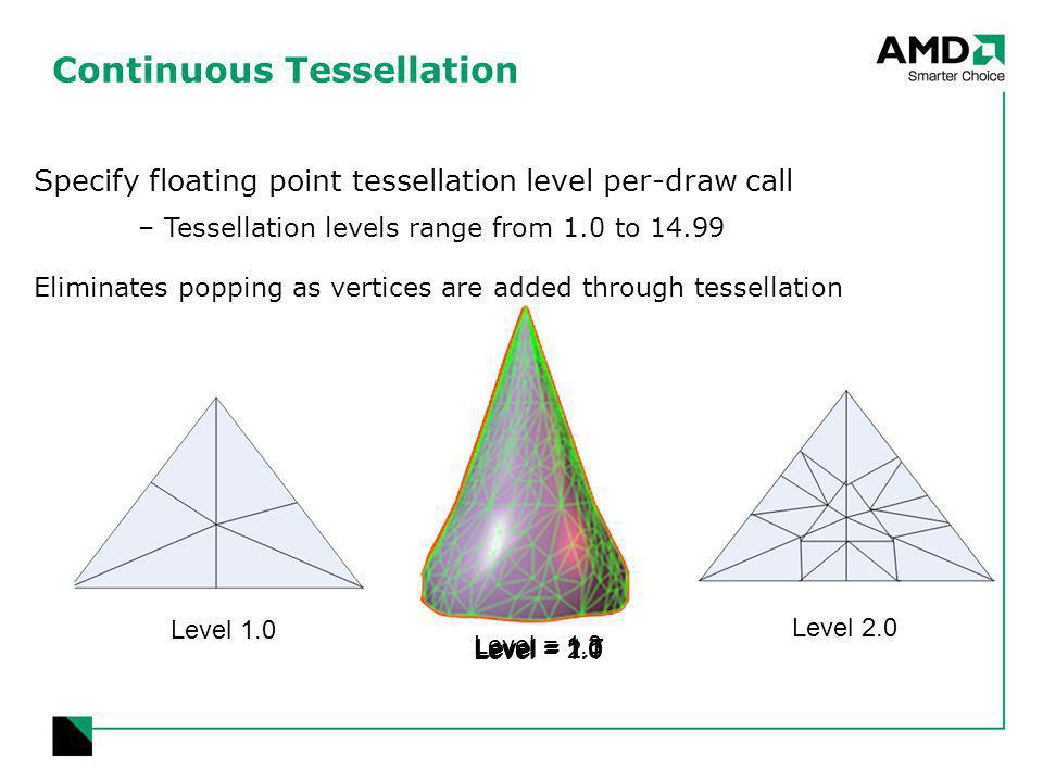 Level = 1.0 Level = 1.1 Level = 1.3 Level = 1.7 Level = 2.0 Continuous Tessellation Level 1.0 Level 2.0 Specify floating point tessellation level per-draw call –Tessellation levels range from 1.0 to 14.99 Eliminates popping as vertices are added through tessellation