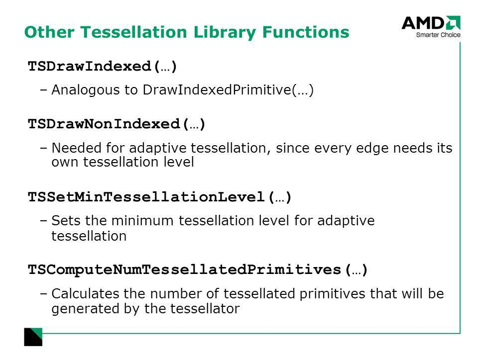 Other Tessellation Library Functions TSDrawIndexed(…) –Analogous to DrawIndexedPrimitive(…) TSDrawNonIndexed(…) –Needed for adaptive tessellation, since every edge needs its own tessellation level TSSetMinTessellationLevel(…) –Sets the minimum tessellation level for adaptive tessellation TSComputeNumTessellatedPrimitives(…) –Calculates the number of tessellated primitives that will be generated by the tessellator