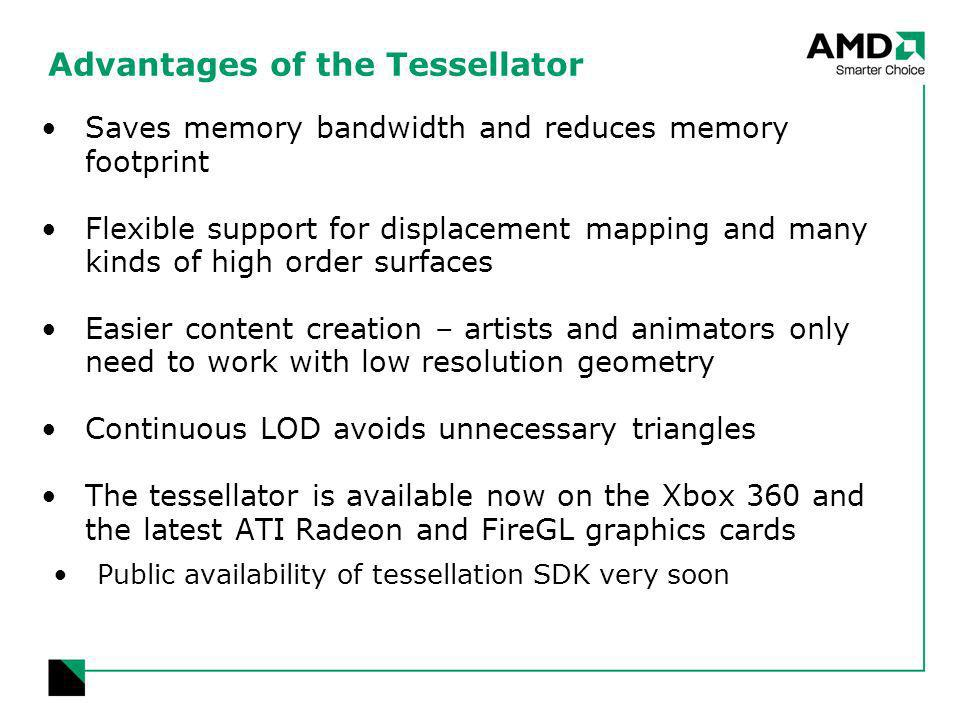 Advantages of the Tessellator Saves memory bandwidth and reduces memory footprint Flexible support for displacement mapping and many kinds of high order surfaces Easier content creation – artists and animators only need to work with low resolution geometry Continuous LOD avoids unnecessary triangles The tessellator is available now on the Xbox 360 and the latest ATI Radeon and FireGL graphics cards Public availability of tessellation SDK very soon