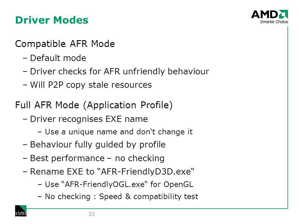 Driver Modes Compatible AFR Mode –Default mode –Driver checks for AFR unfriendly behaviour –Will P2P copy stale resources Full AFR Mode (Application Profile) –Driver recognises EXE name –Use a unique name and dont change it –Behaviour fully guided by profile –Best performance – no checking –Rename EXE to AFR-FriendlyD3D.exe –Use AFR-FriendlyOGL.exe for OpenGL –No checking : Speed & compatibility test 33 15/01/2014