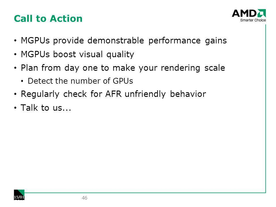 Call to Action MGPUs provide demonstrable performance gains MGPUs boost visual quality Plan from day one to make your rendering scale Detect the number of GPUs Regularly check for AFR unfriendly behavior Talk to us...