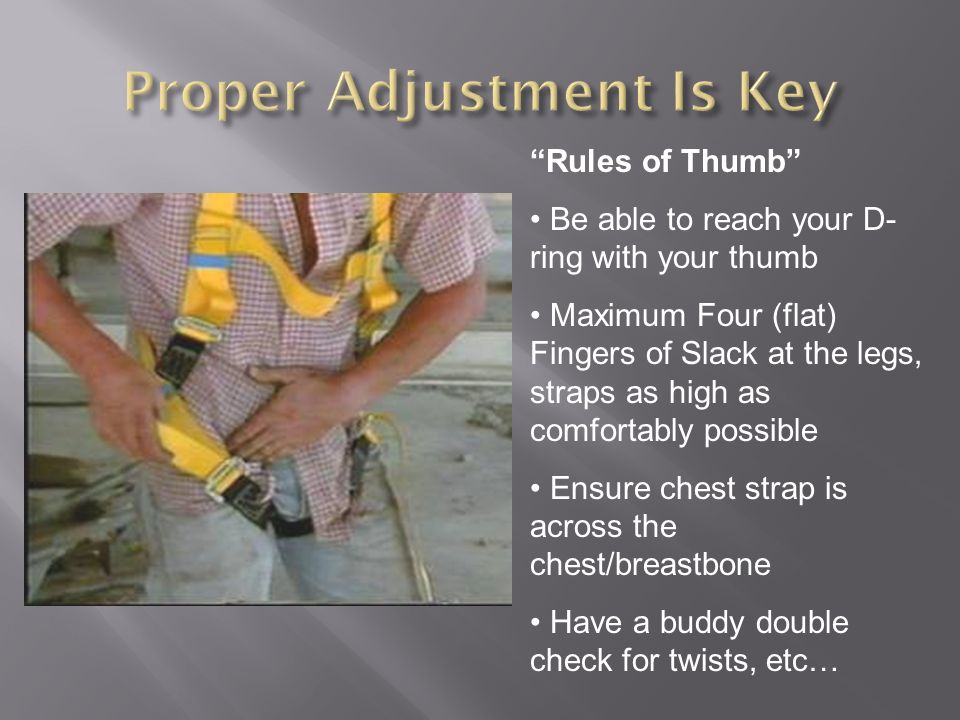 Rules of Thumb Be able to reach your D- ring with your thumb Maximum Four (flat) Fingers of Slack at the legs, straps as high as comfortably possible Ensure chest strap is across the chest/breastbone Have a buddy double check for twists, etc…