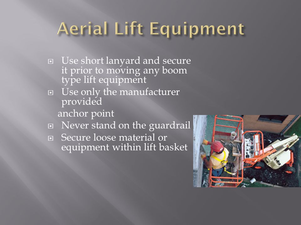 Use short lanyard and secure it prior to moving any boom type lift equipment Use only the manufacturer provided anchor point Never stand on the guardrail Secure loose material or equipment within lift basket