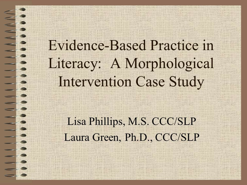 Evidence-Based Practice in Literacy: A Morphological Intervention Case Study Lisa Phillips, M.S. CCC/SLP Laura Green, Ph.D., CCC/SLP