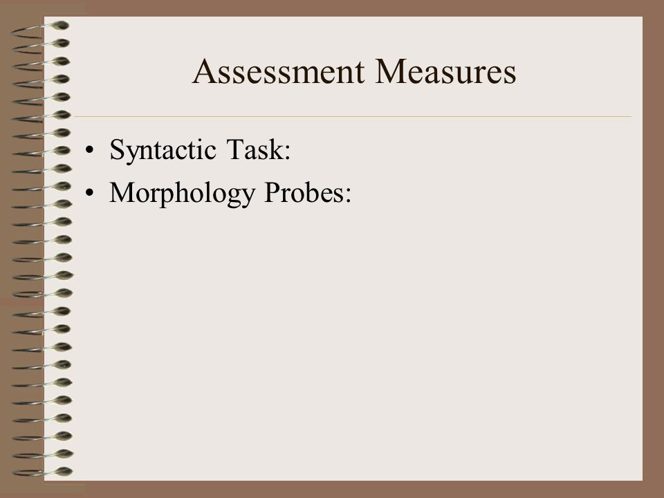 Assessment Measures Syntactic Task: Morphology Probes: